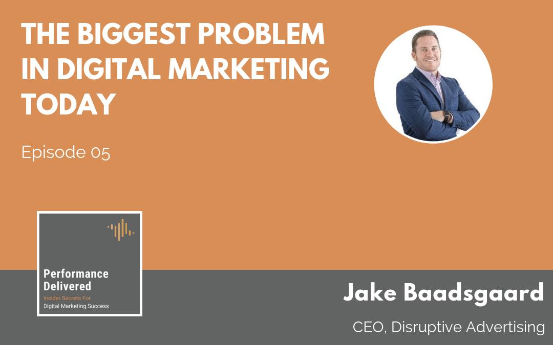 Jake Baadsgaard | The Biggest Problem in Digital Marketing Today